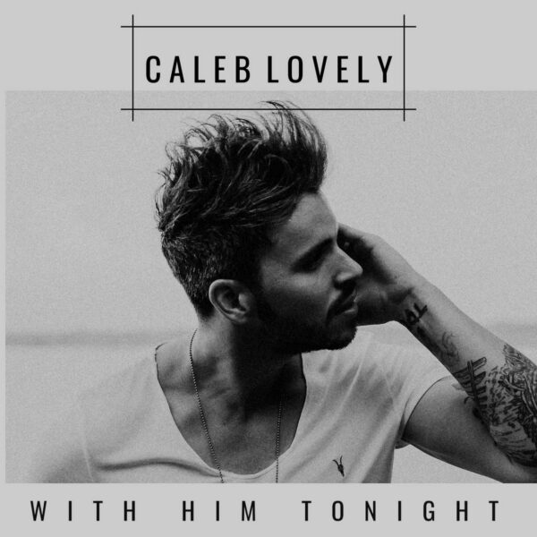 "Interview: Caleb Lovely Shares New Single ""With Him Tonight"""